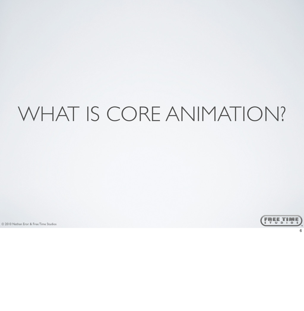 WHAT IS CORE ANIMATION? 6