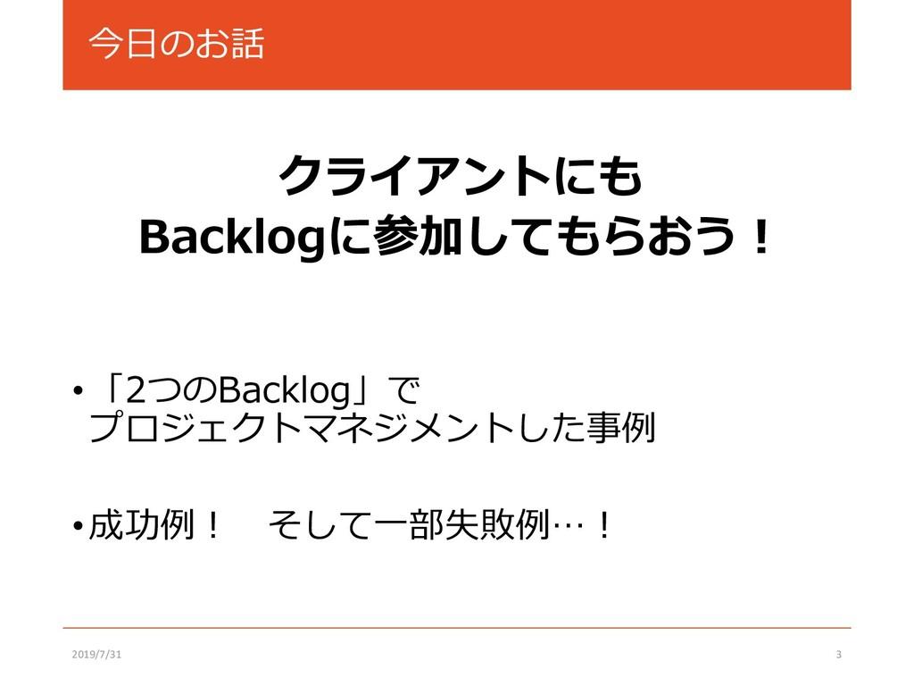 今日のお話 クライアントにも Backlogに参加してもらおう! •「2つのBacklog」で...