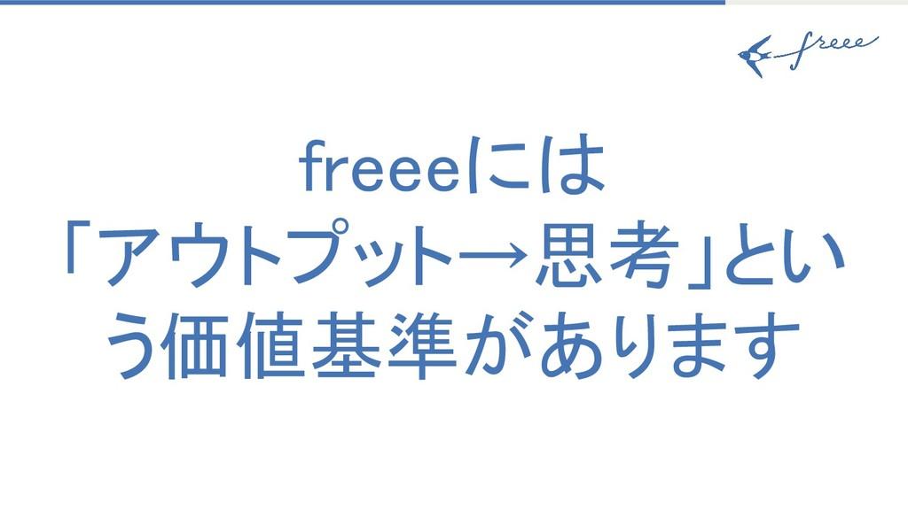 freeeには 「アウトプット→思考」とい う価値基準があります