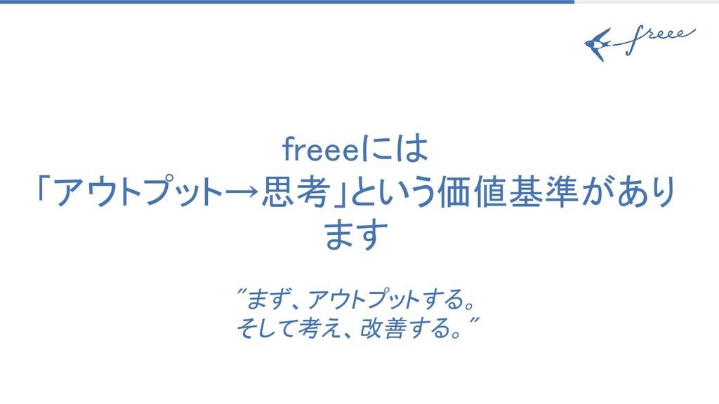 "freeeには 「アウトプット→思考」という価値基準があり ます  ""まず、アウトプット..."
