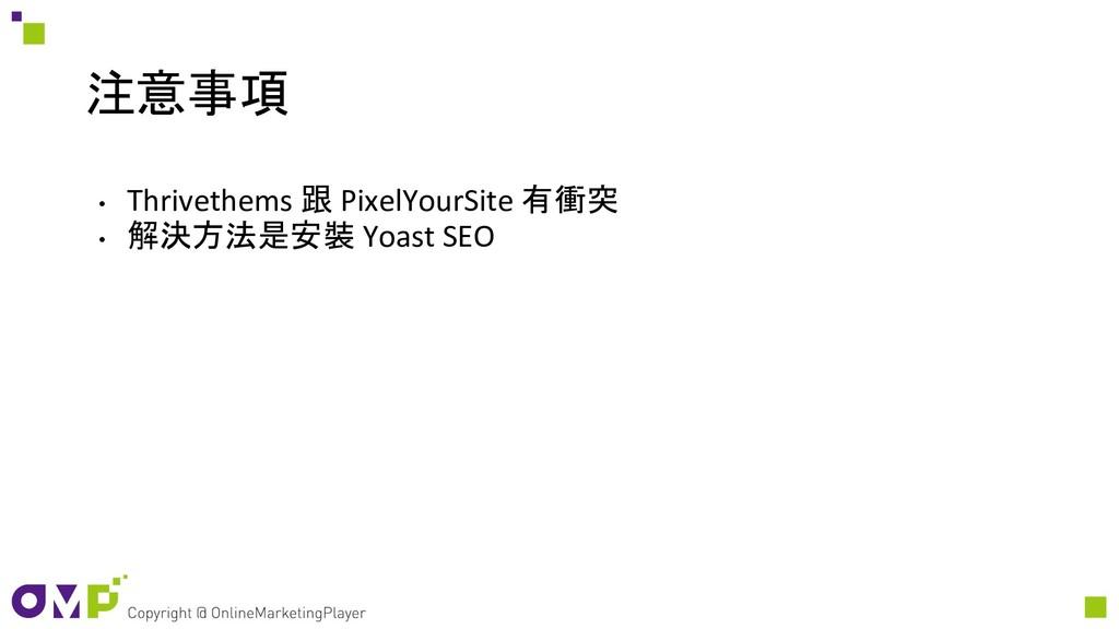 注意事項 • Thrivethems 跟 PixelYourSite 有衝突 • 解決方法是安...