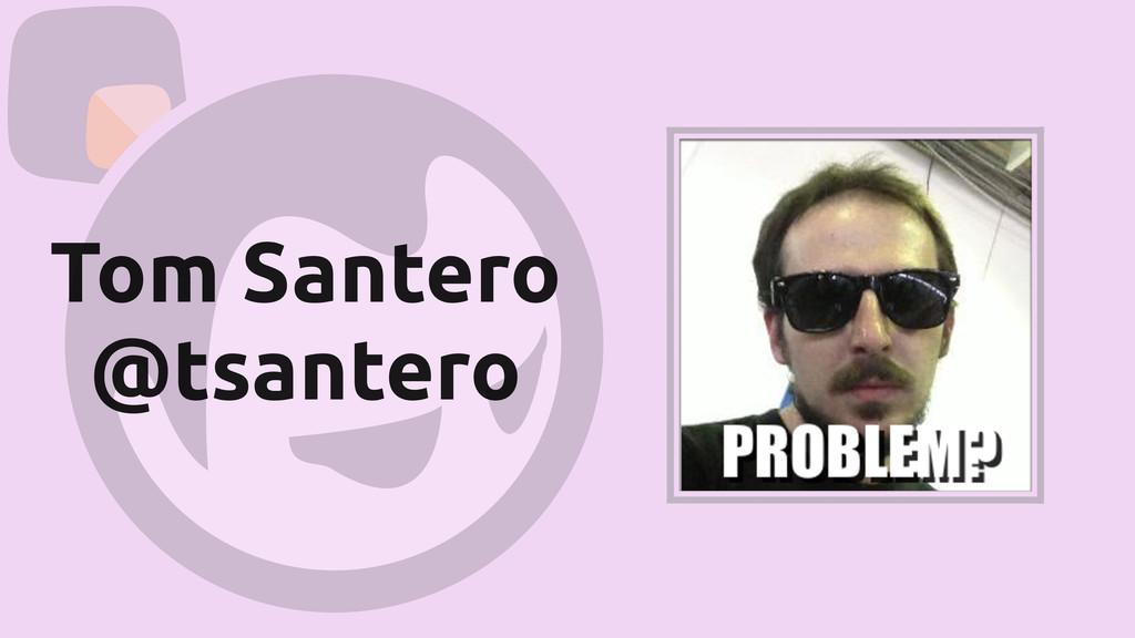 Tom Santero @tsantero