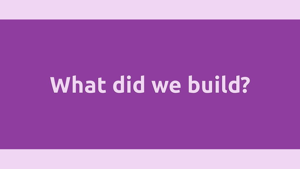 What did we build?