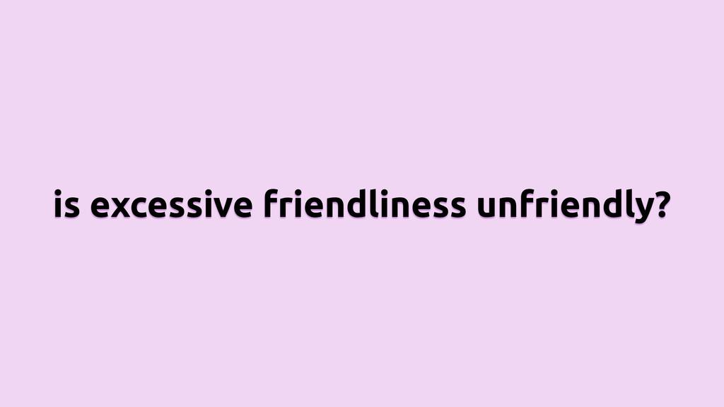 is excessive friendliness unfriendly?