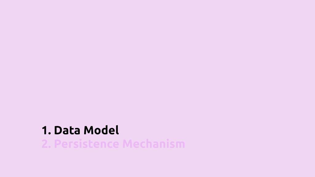 1. Data Model 2. Persistence Mechanism