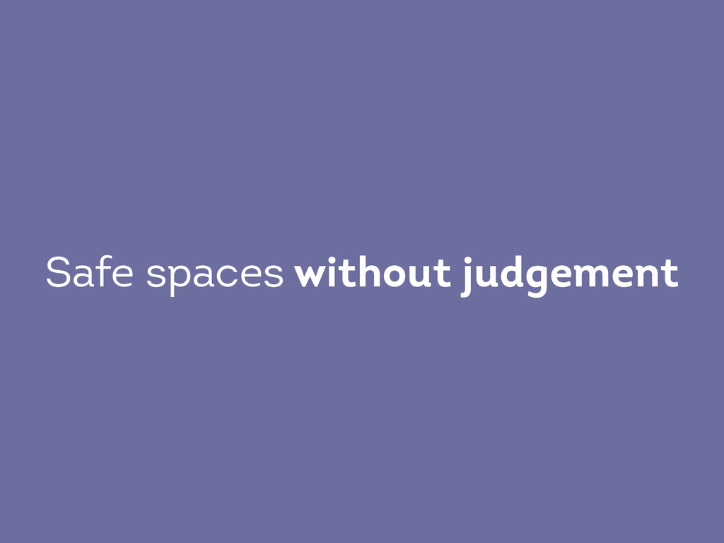 Safe spaces without judgement