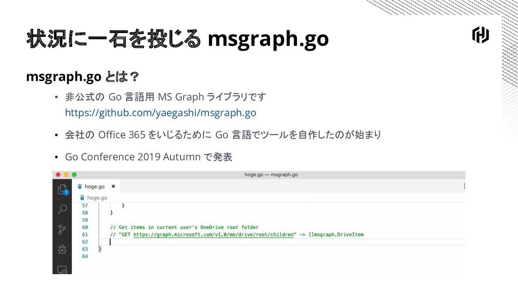 状況に一石を投じる msgraph.go msgraph.go とは? ▪ 非公式の Go 言...