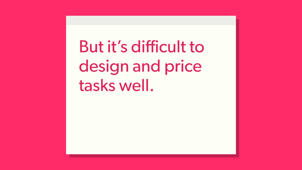 But it's difficult to design and price tasks well.