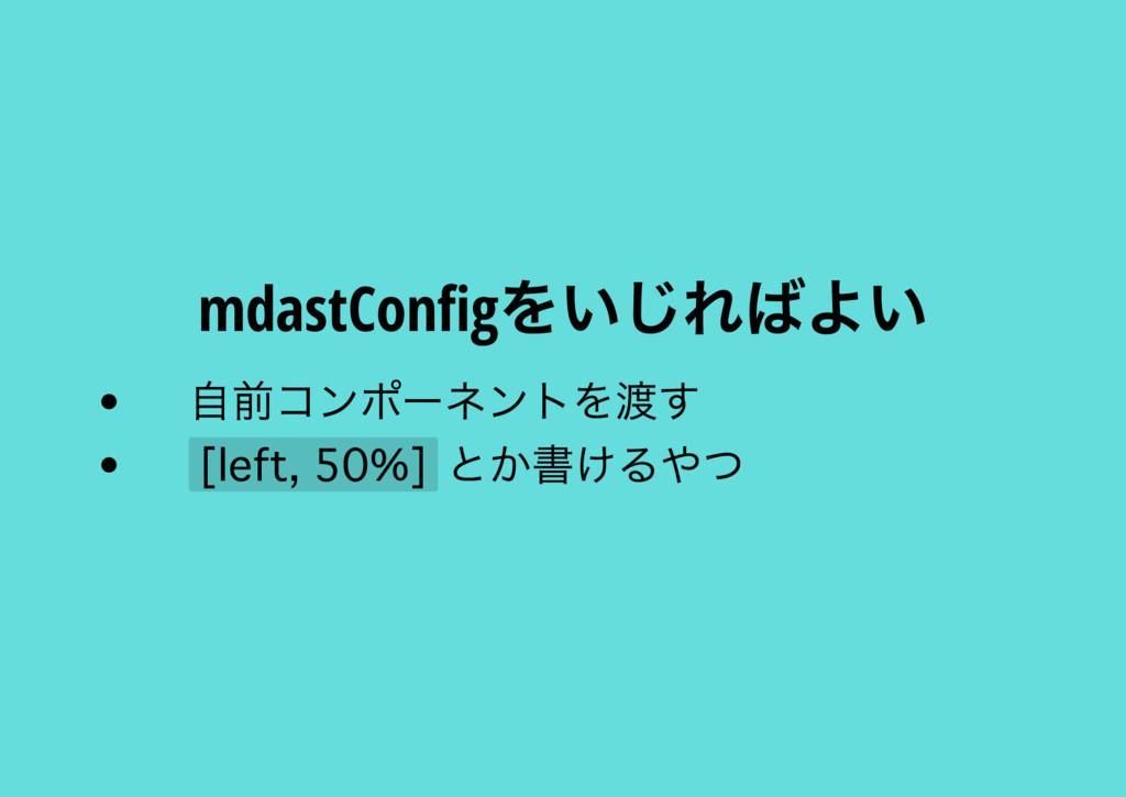 mdastCon g をいじればよい 自前コンポー ネントを渡す とか書けるやつ