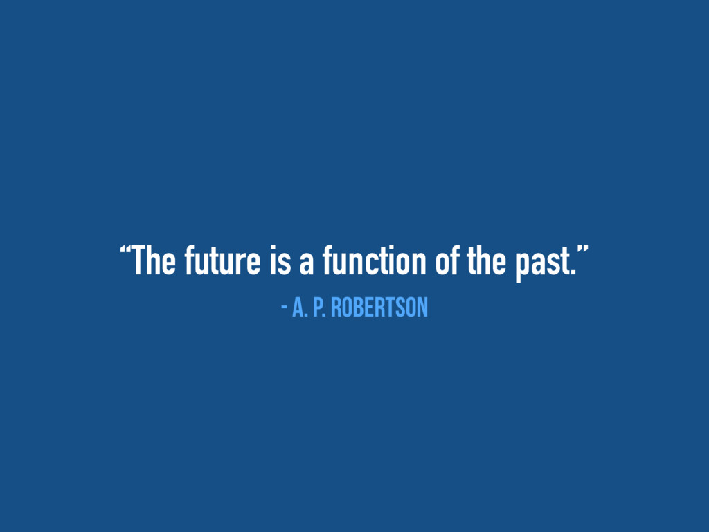 """""""The future is a function of the past."""" - A. P...."""