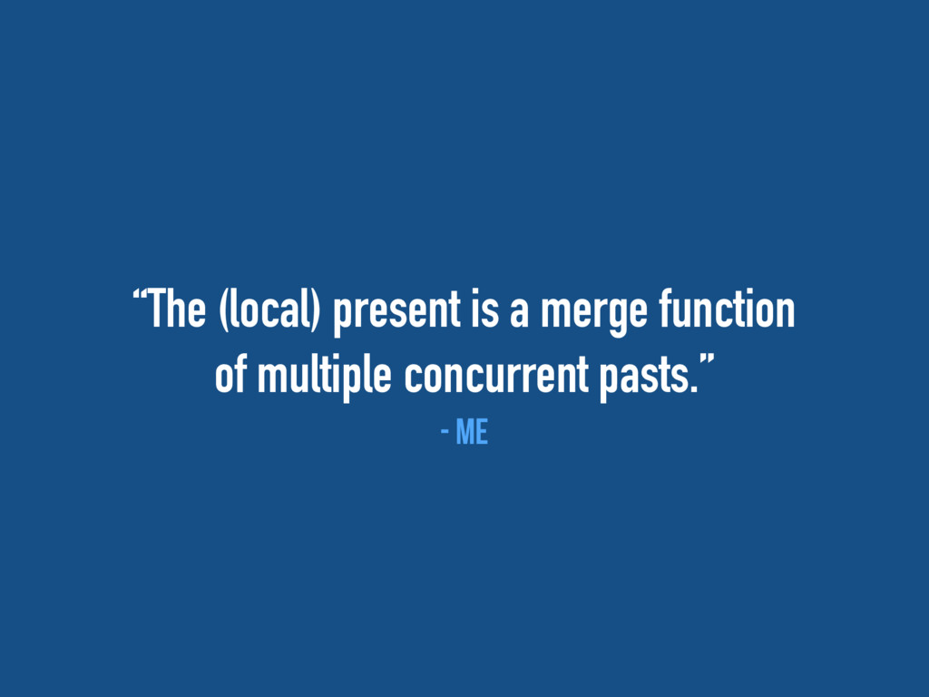 """""""The (local) present is a merge function of mul..."""