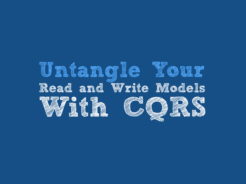 Untangle Your Read and Write Models With CQRS