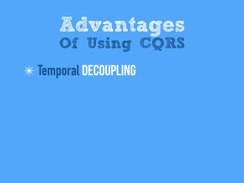 ✴ Temporal Decoupling Advantages Of Using CQRS