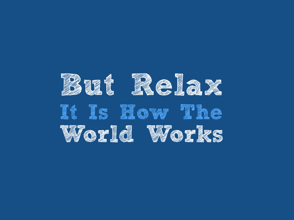 But Relax It Is How The World Works