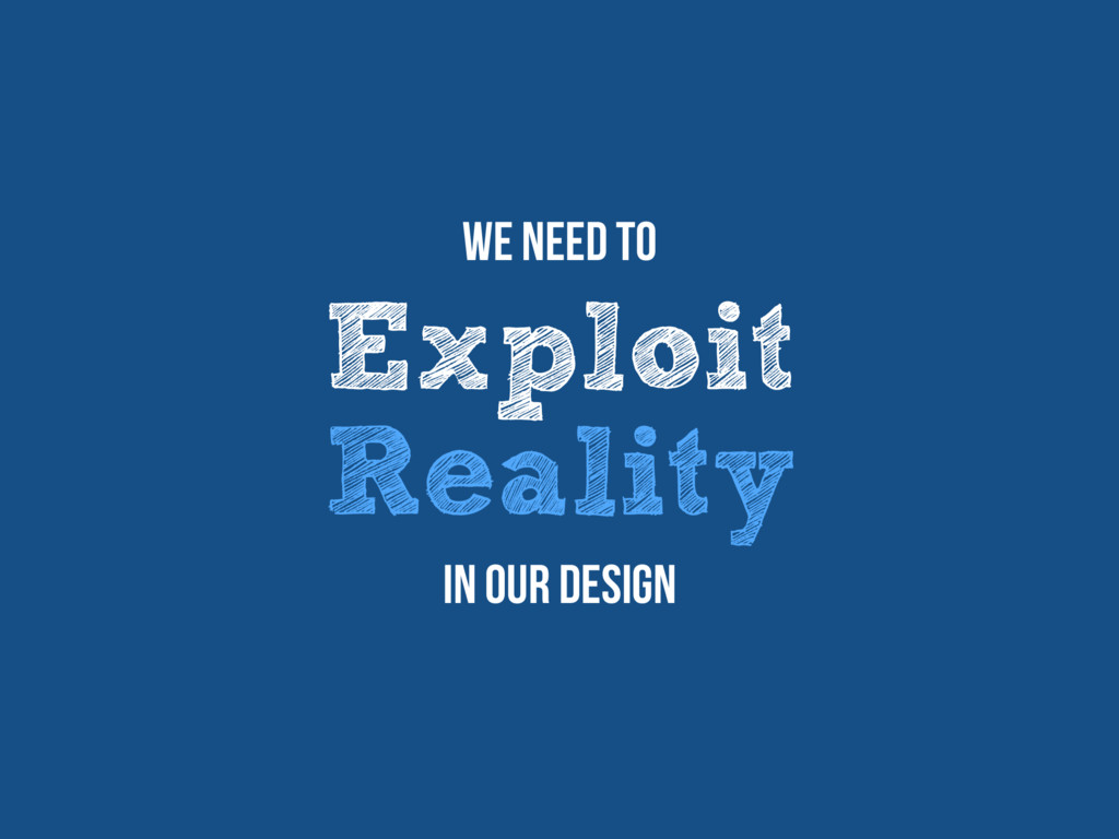 Exploit Reality We need to In our design