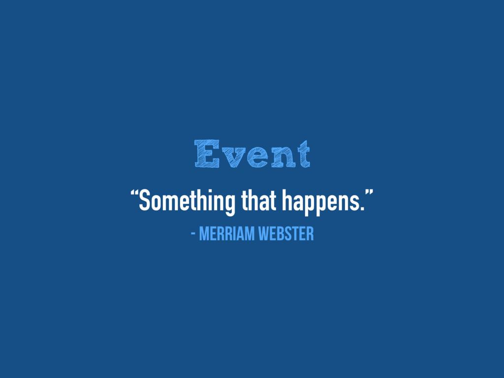 "Event ""Something that happens."" - Merriam Webst..."