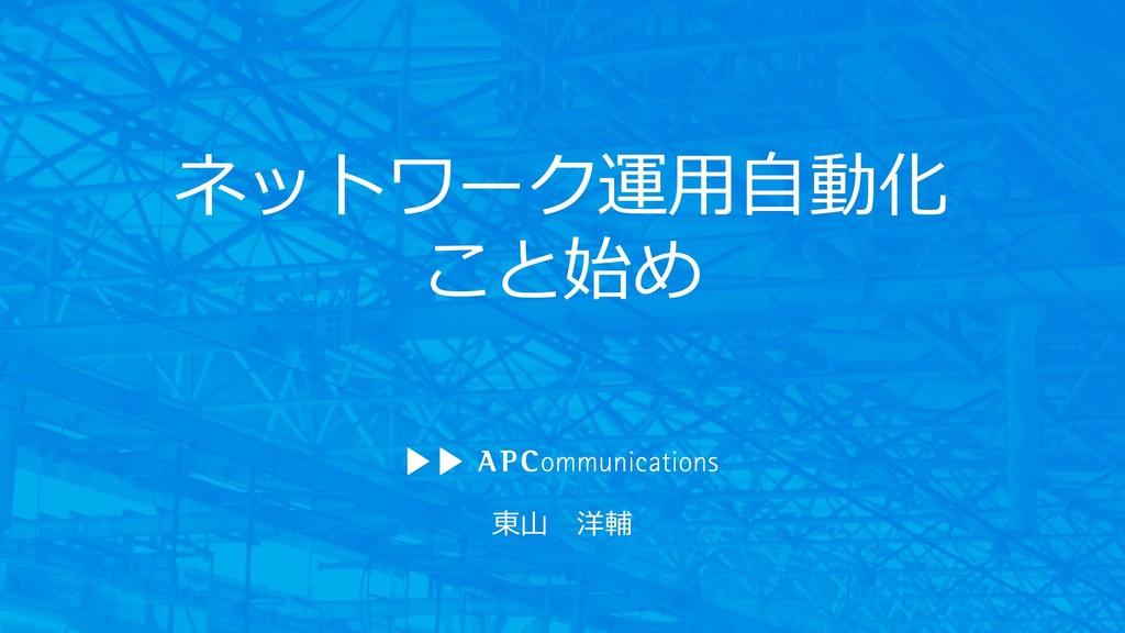 東山 洋輔 ネットワーク運用自動化 こと始め