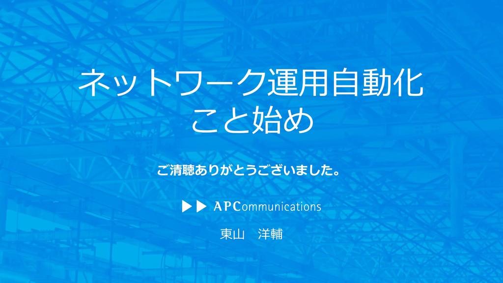 東山 洋輔 ネットワーク運用自動化 こと始め ご清聴ありがとうございました。