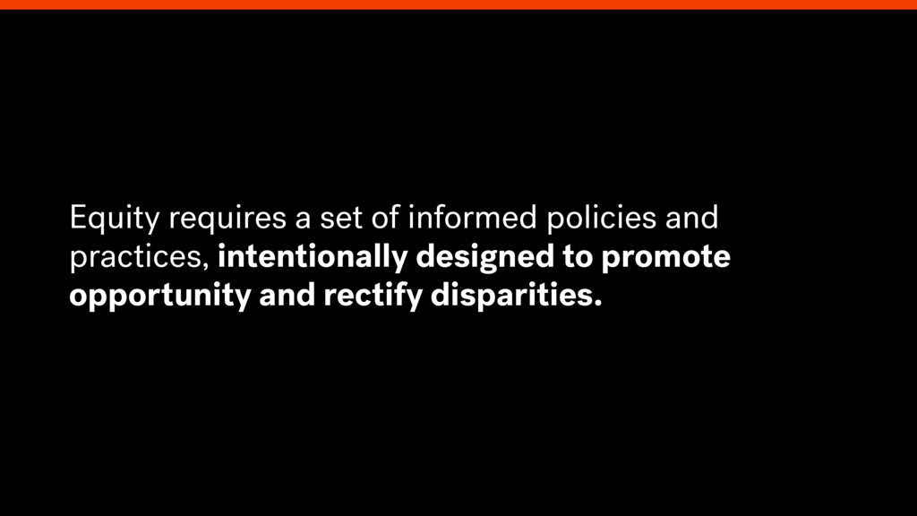 Equity requires a set of informed policies and ...