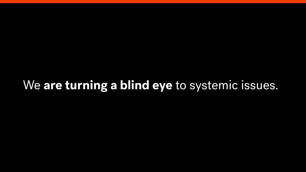We are turning a blind eye to systemic issues.