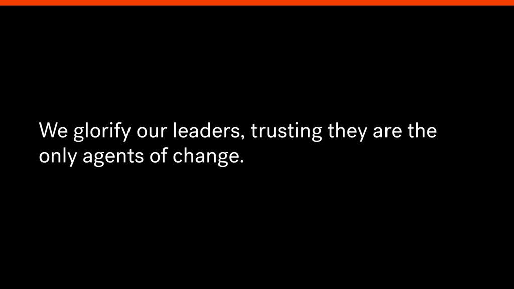 We glorify our leaders, trusting they are the o...