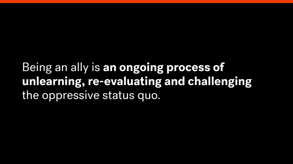 Being an ally is an ongoing process of unlearni...