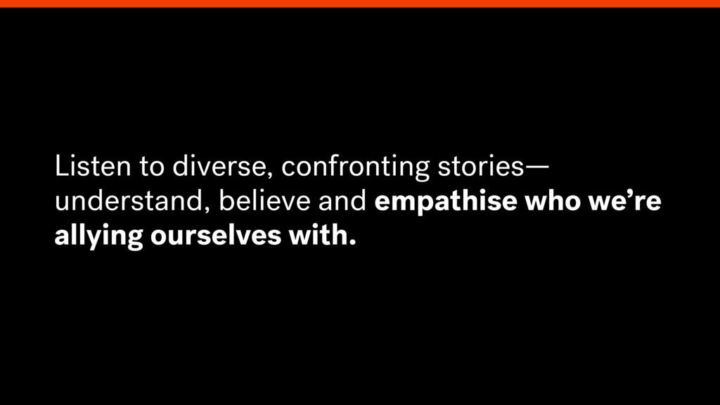 Listen to diverse, confronting stories— underst...