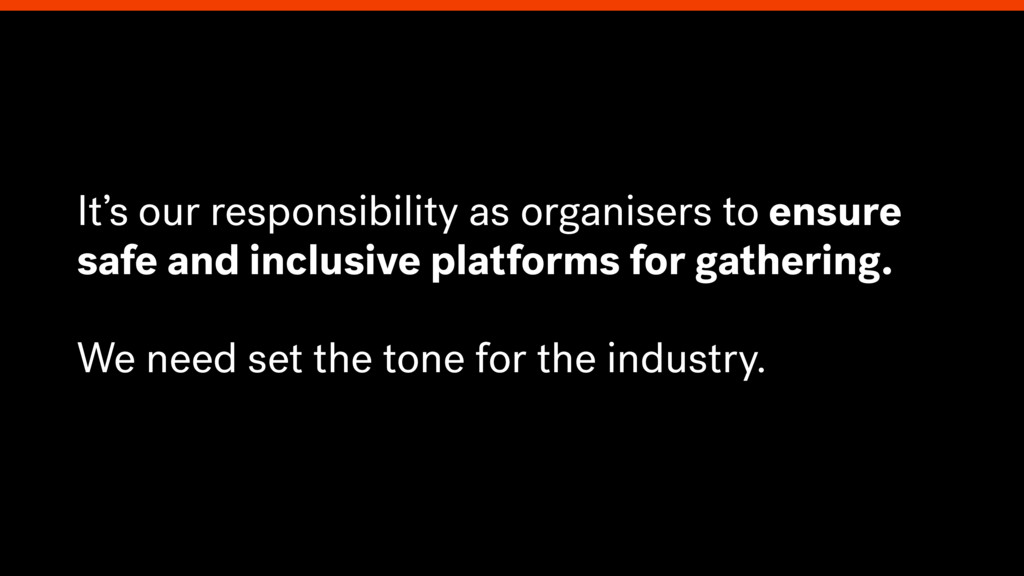 It's our responsibility as organisers to ensure...