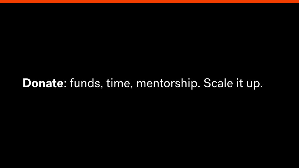 Donate: funds, time, mentorship. Scale it up.