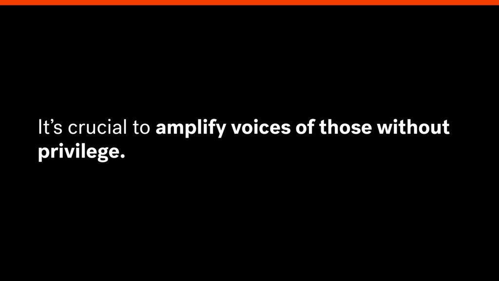 It's crucial to amplify voices of those without...