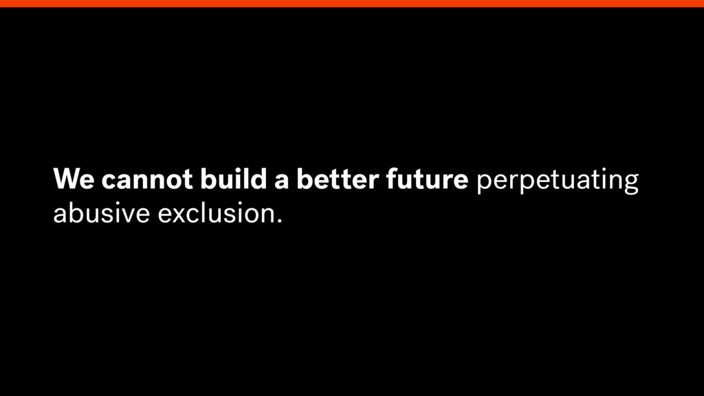 We cannot build a better future perpetuating ab...