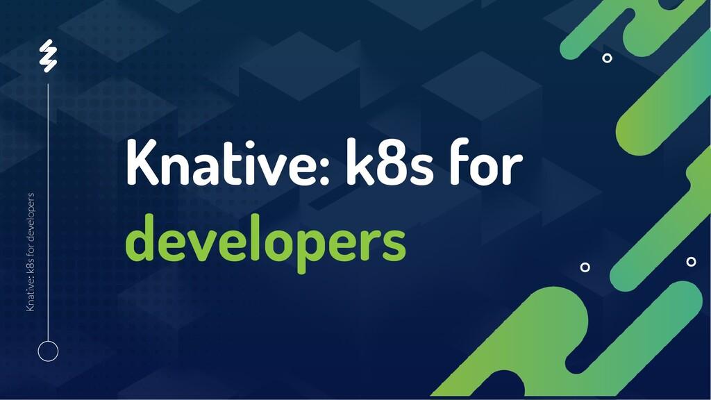 Knative: k8s for developers Knative: k8s for de...
