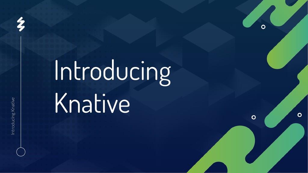 Introducing Knative Introducing Knative