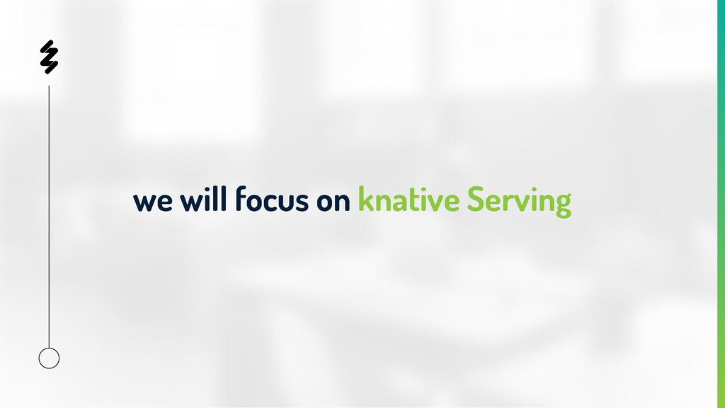 we will focus on knative Serving