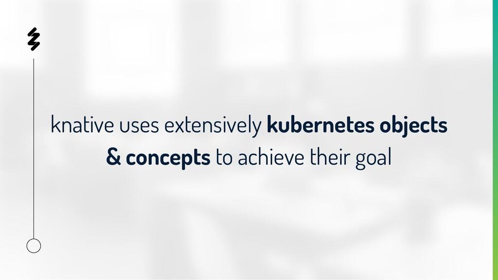 knative uses extensively kubernetes objects & c...