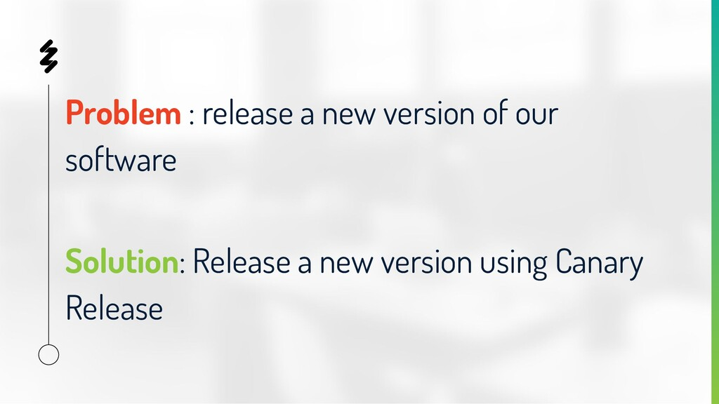 Problem : release a new version of our software...