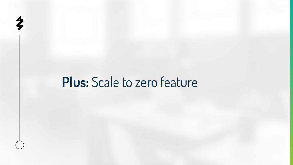 Plus: Scale to zero feature