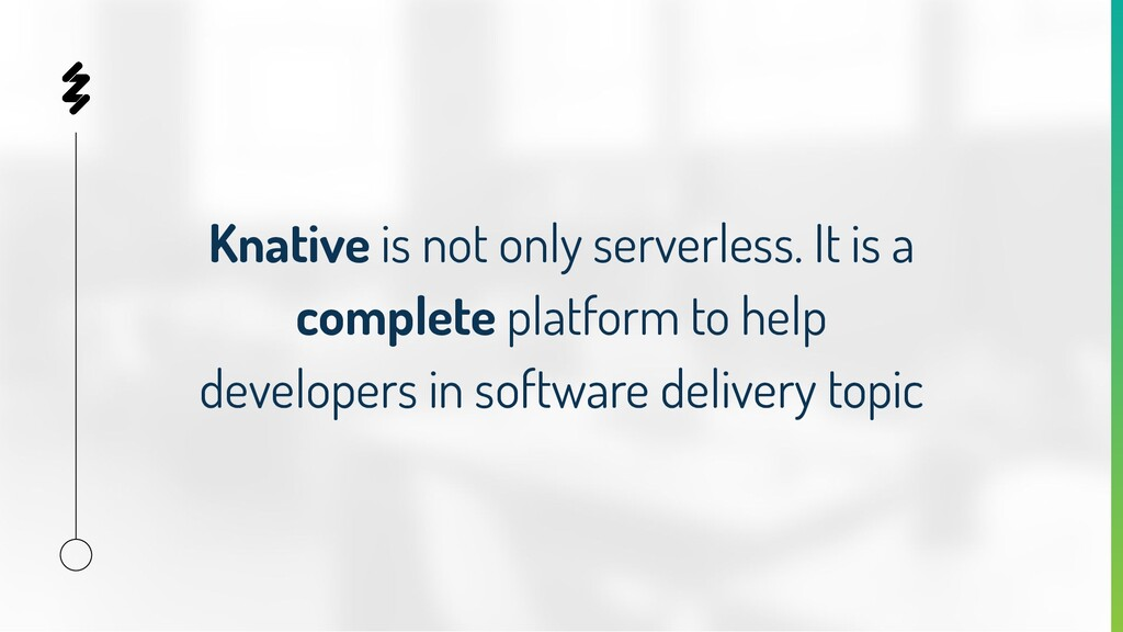 Knative is not only serverless. It is a complet...