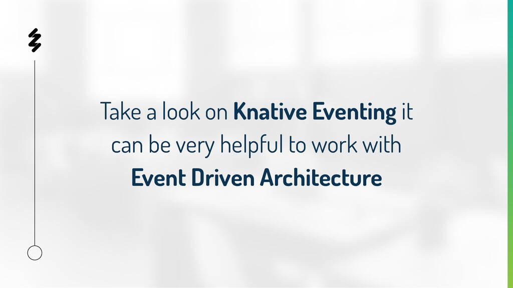 Take a look on Knative Eventing it can be very ...