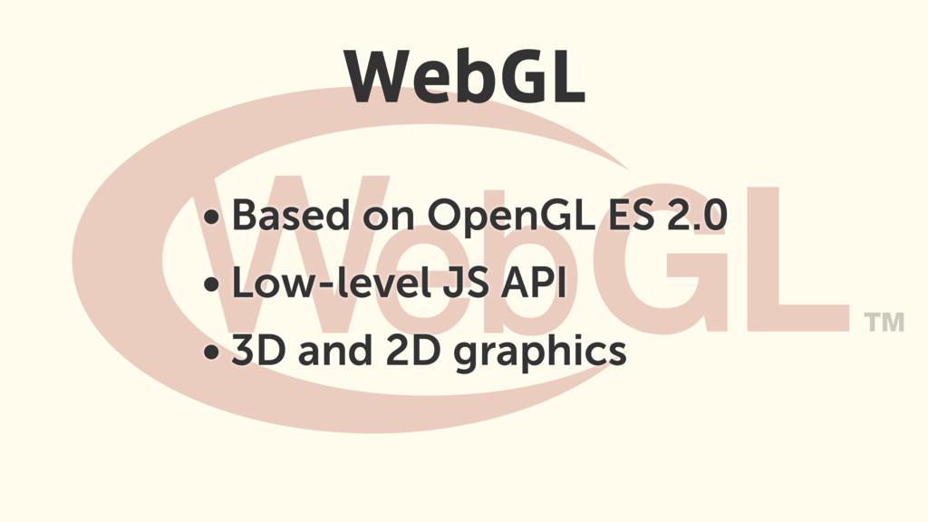 • Based on OpenGL ES 2.0 • Low-level JS API • 3...