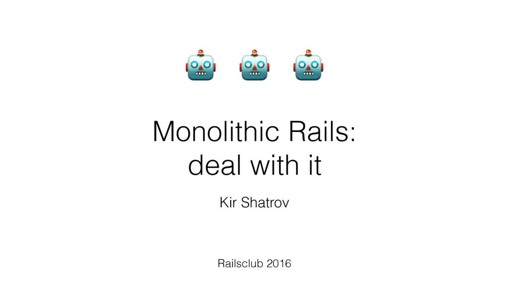 Monolithic Rails:  deal with it Railsclub 2016...