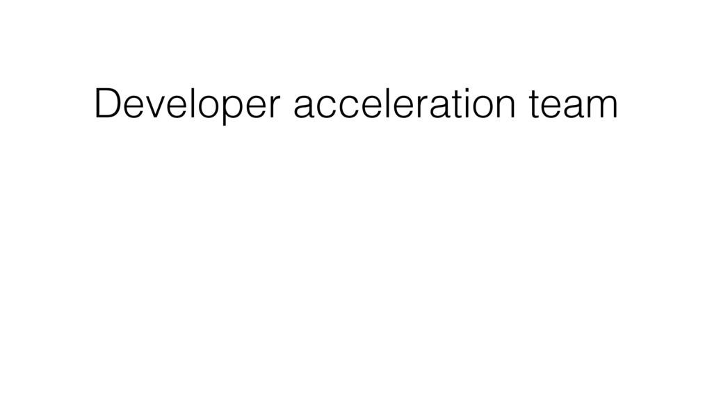 Developer acceleration team