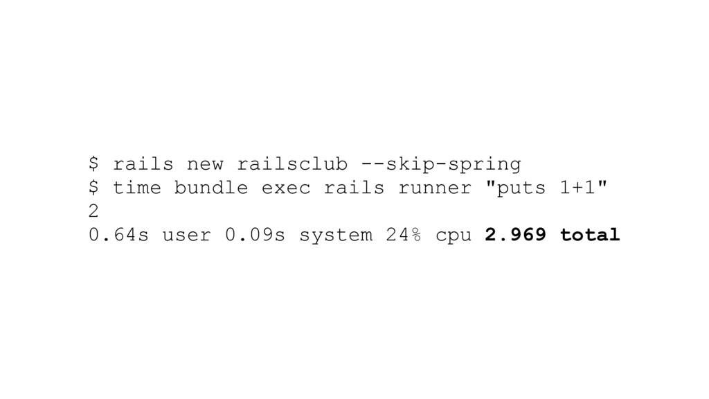$ rails new railsclub --skip-spring $ time bund...