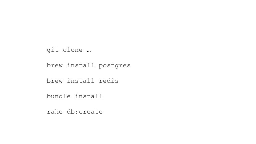 git clone … brew install postgres brew install ...