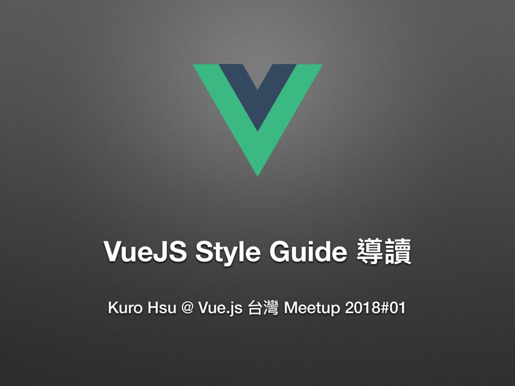 VueJS Style Guide 導讀 Kuro Hsu @ Vue.js 台灣 Meetu...
