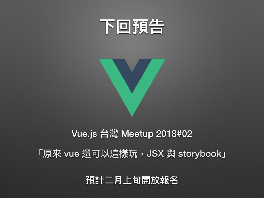 下回預告 「原來來 vue 還可以這樣玩,JSX 與 storybook」 Vue.js 台灣...