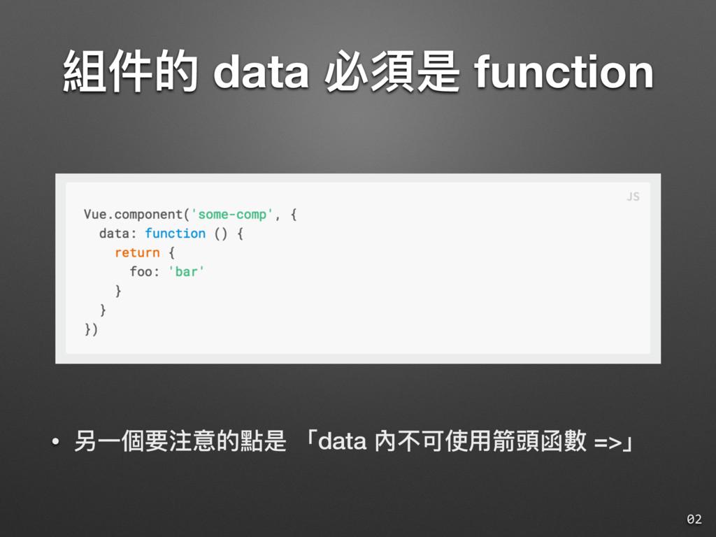 組件的 data 必須是 function 02 • 另⼀一個要注意的點是 「data 內不可...
