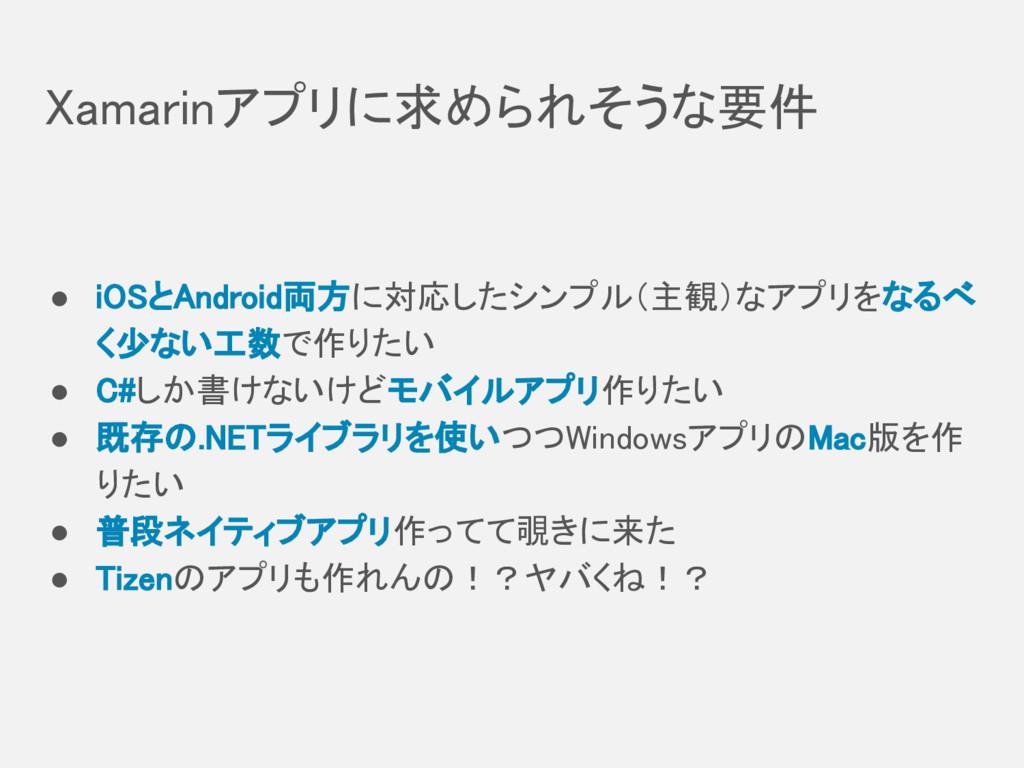 Xamarinアプリに求められそうな要件 ● iOSとAndroid両方に対応したシンプル(主...