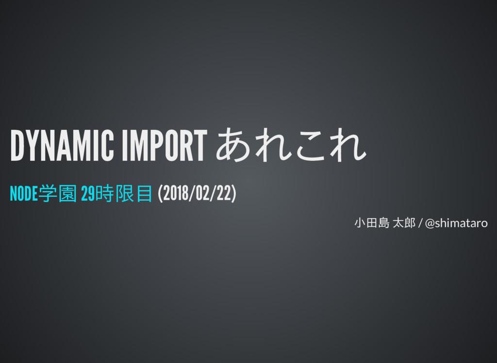 DYNAMIC IMPORT あれこれ DYNAMIC IMPORT あれこれ (2018/0...