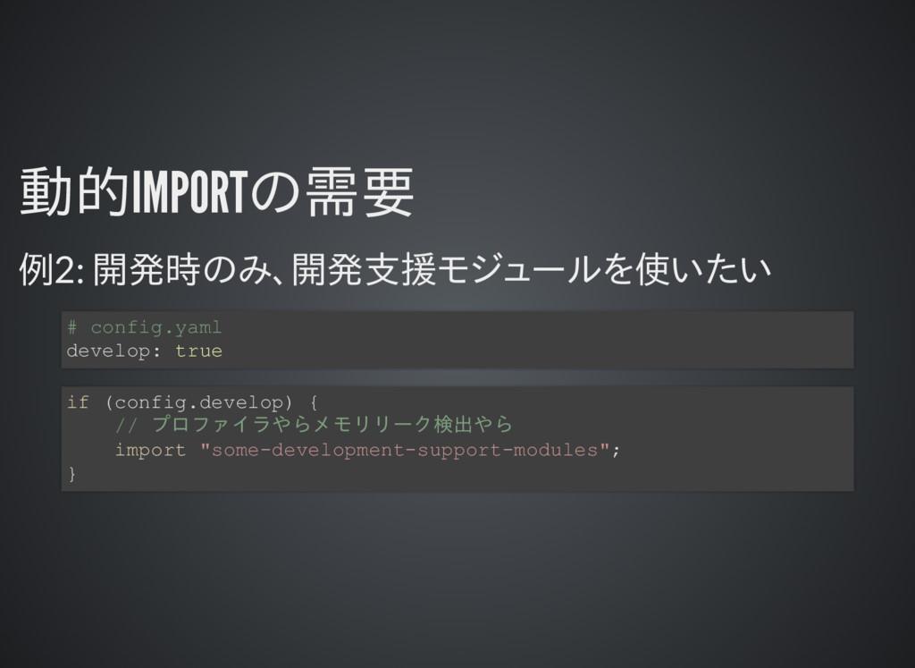 動的IMPORTの需要 動的IMPORTの需要 例2: 開発時のみ、開発支援モジュールを使いた...